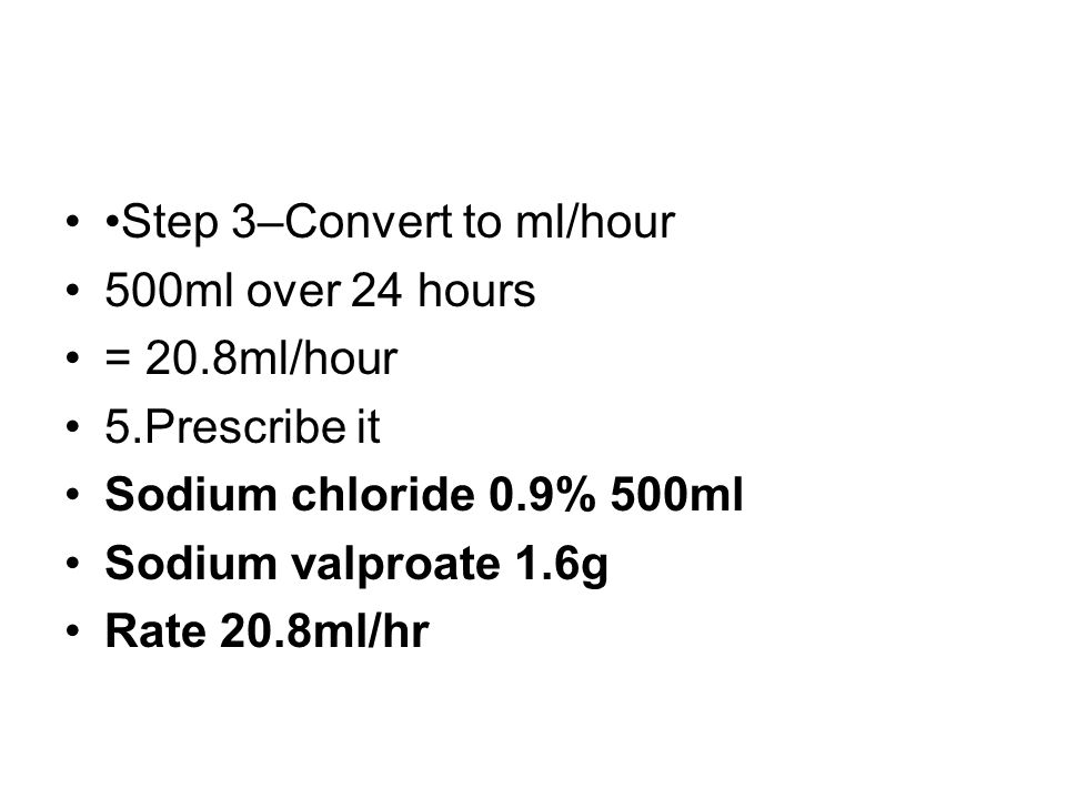 Step 3–Convert to ml/hour 500ml over 24 hours = 20.8ml/hour 5.Prescribe it Sodium chloride 0.9% 500ml Sodium valproate 1.6g Rate 20.8ml/hr