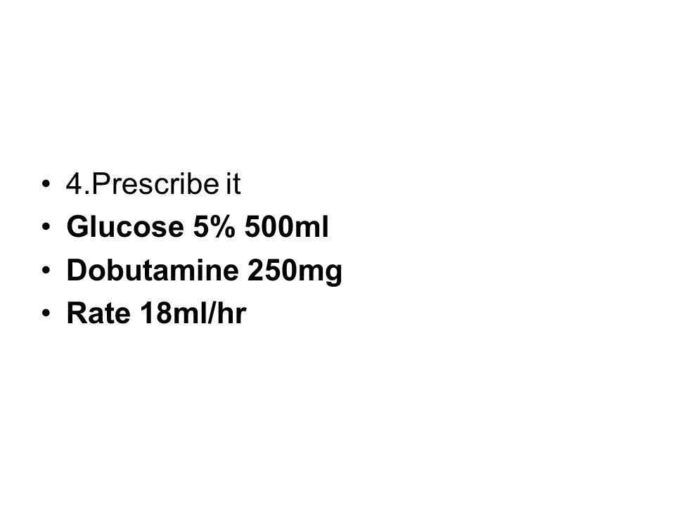 4.Prescribe it Glucose 5% 500ml Dobutamine 250mg Rate 18ml/hr