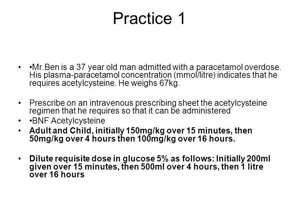 Practice 1 Mr.Ben is a 37 year old man admitted with a paracetamol overdose.