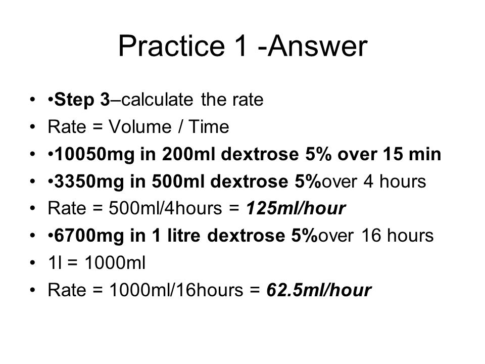 Practice 1 -Answer Step 3–calculate the rate Rate = Volume / Time 10050mg in 200ml dextrose 5% over 15 min 3350mg in 500ml dextrose 5%over 4 hours Rate = 500ml/4hours = 125ml/hour 6700mg in 1 litre dextrose 5%over 16 hours 1l = 1000ml Rate = 1000ml/16hours = 62.5ml/hour
