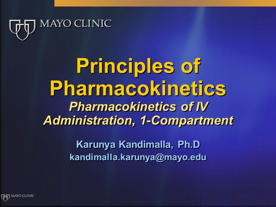 Principles of Pharmacokinetics Pharmacokinetics of IV Administration, 1-Compartment Karunya Kandimalla, Ph.D kandimalla.karunya@mayo.edu Karunya Kandi
