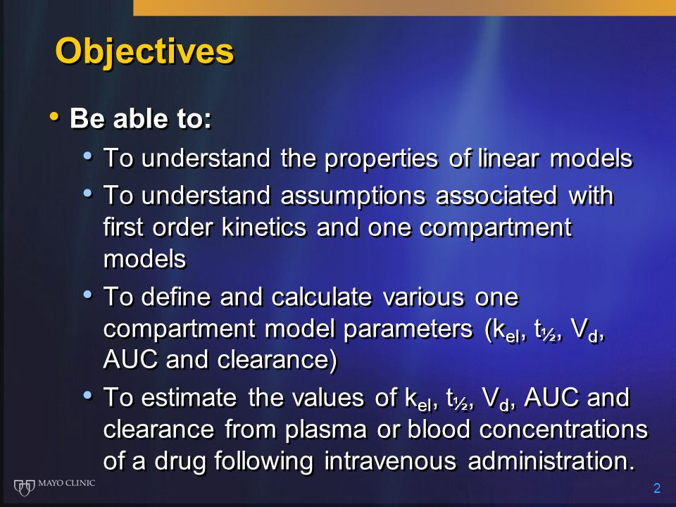 2 Objectives Be able to: To understand the properties of linear models To understand assumptions associated with first order kinetics and one compartm