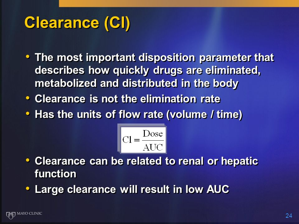 24 Clearance (Cl) The most important disposition parameter that describes how quickly drugs are eliminated, metabolized and distributed in the body Cl
