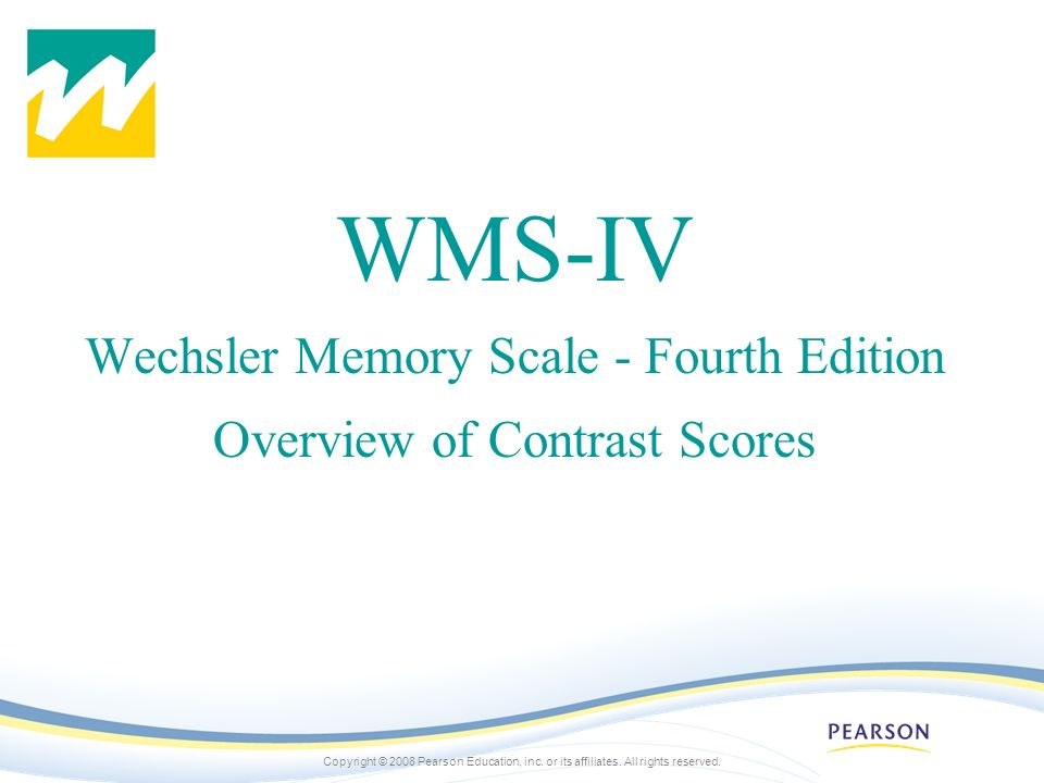 Copyright © 2008 Pearson Education, inc. or its affiliates. All rights reserved. WMS-IV Wechsler Memory Scale - Fourth Edition Overview of Contrast Sc