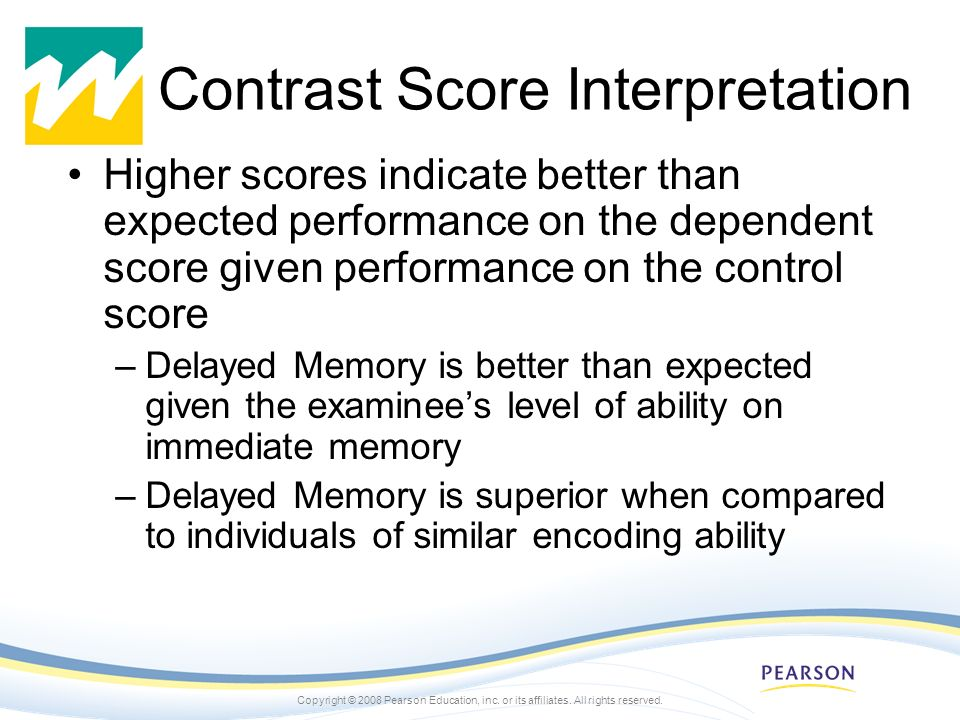 Copyright © 2008 Pearson Education, inc. or its affiliates. All rights reserved. Contrast Score Interpretation Higher scores indicate better than expe