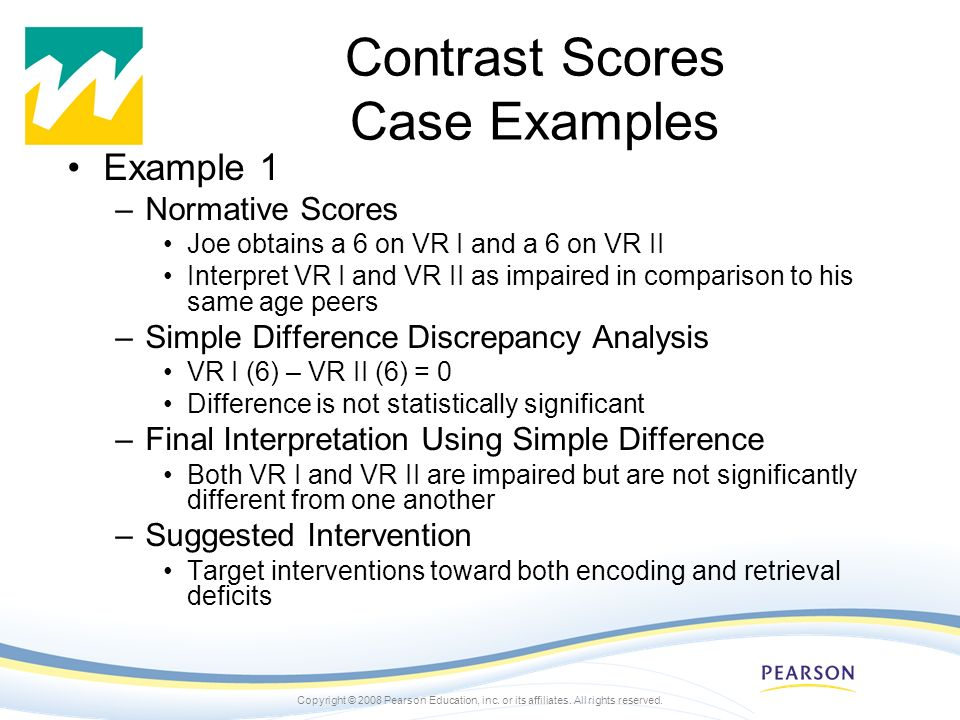 Copyright © 2008 Pearson Education, inc. or its affiliates. All rights reserved. Contrast Scores Case Examples Example 1 –Normative Scores Joe obtains