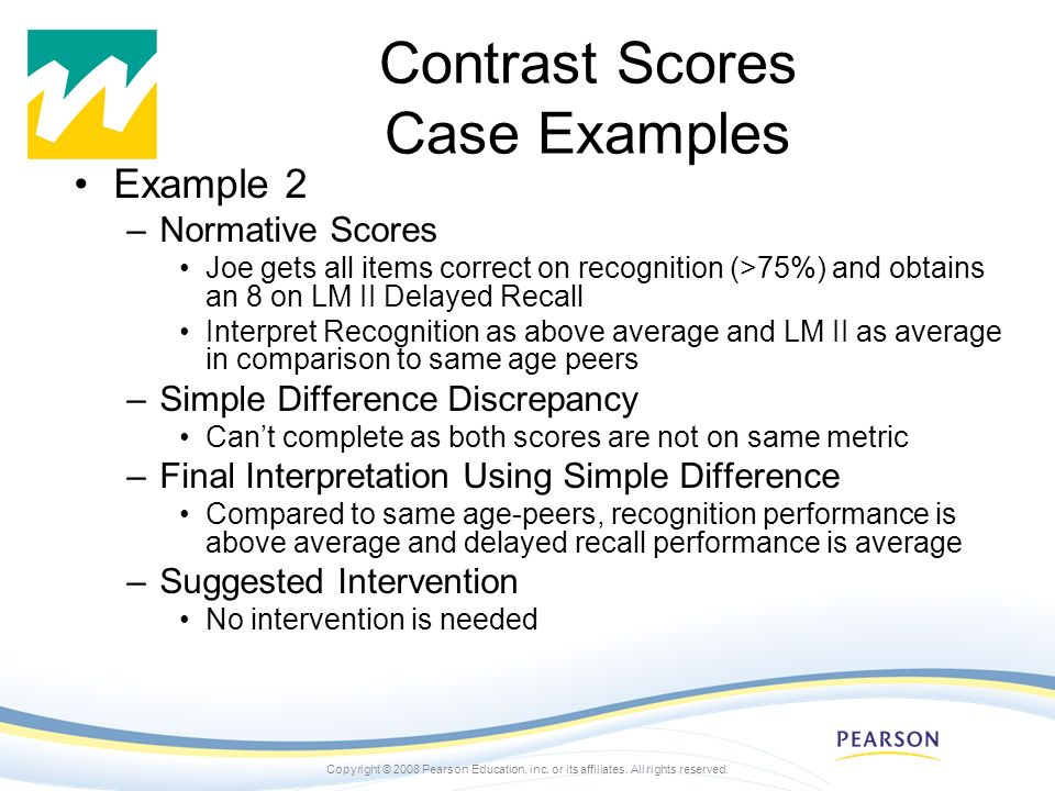 Copyright © 2008 Pearson Education, inc. or its affiliates. All rights reserved. Contrast Scores Case Examples Example 2 –Normative Scores Joe gets al