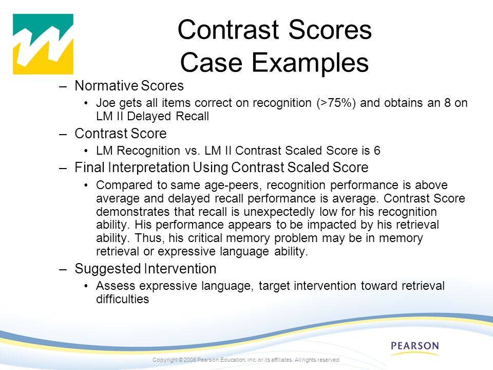 Copyright © 2008 Pearson Education, inc. or its affiliates. All rights reserved. Contrast Scores Case Examples –Normative Scores Joe gets all items co