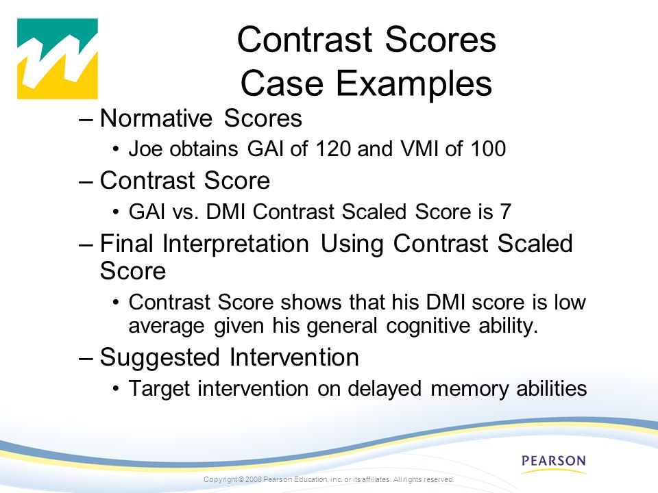 Copyright © 2008 Pearson Education, inc. or its affiliates. All rights reserved. Contrast Scores Case Examples –Normative Scores Joe obtains GAI of 12