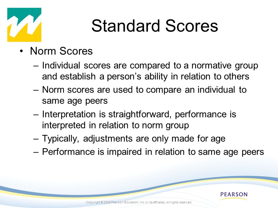 Copyright © 2008 Pearson Education, inc. or its affiliates. All rights reserved. Standard Scores Norm Scores –Individual scores are compared to a norm