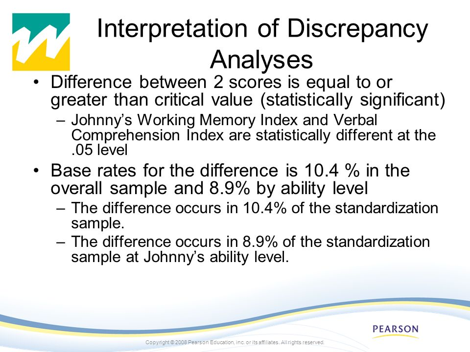 Copyright © 2008 Pearson Education, inc. or its affiliates. All rights reserved. Interpretation of Discrepancy Analyses Difference between 2 scores is