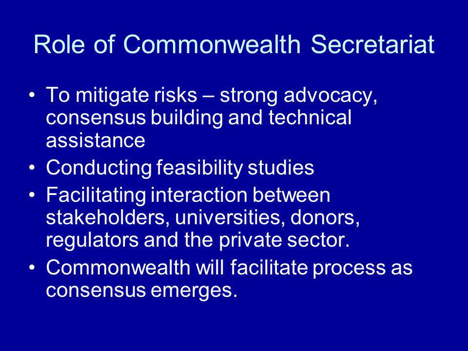 Role of Commonwealth Secretariat To mitigate risks – strong advocacy, consensus building and technical assistance Conducting feasibility studies Facil