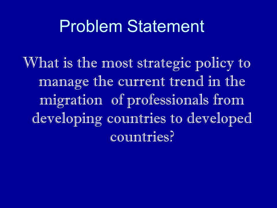 Problem Statement What is the most strategic policy to manage the current trend in the migration of professionals from developing countries to develop