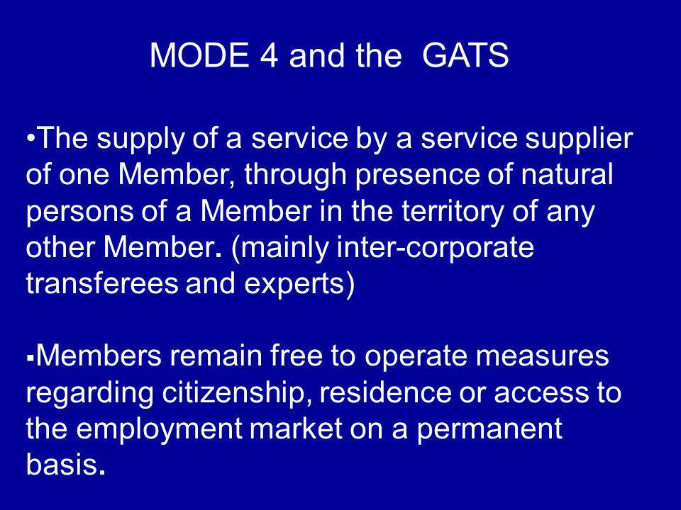 MODE 4 and the GATS The supply of a service by a service supplier of one Member, through presence of natural persons of a Member in the territory of any other Member.