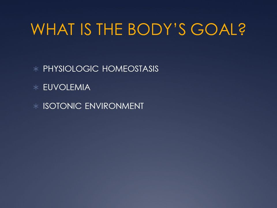 WHAT IS THE BODYS GOAL? PHYSIOLOGIC HOMEOSTASIS EUVOLEMIA ISOTONIC ENVIRONMENT