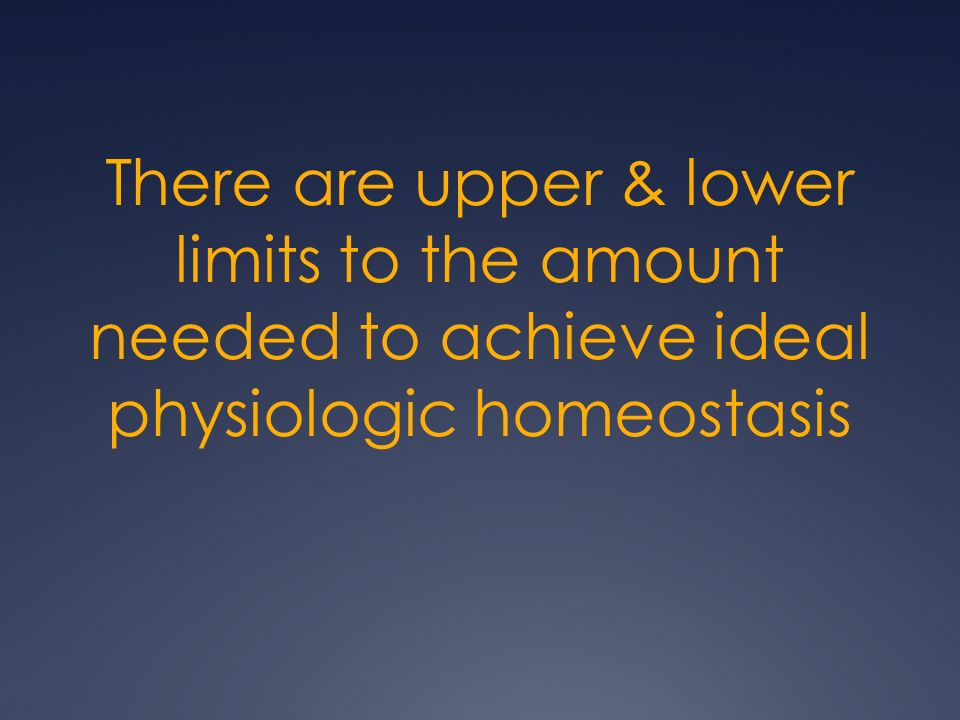 There are upper & lower limits to the amount needed to achieve ideal physiologic homeostasis