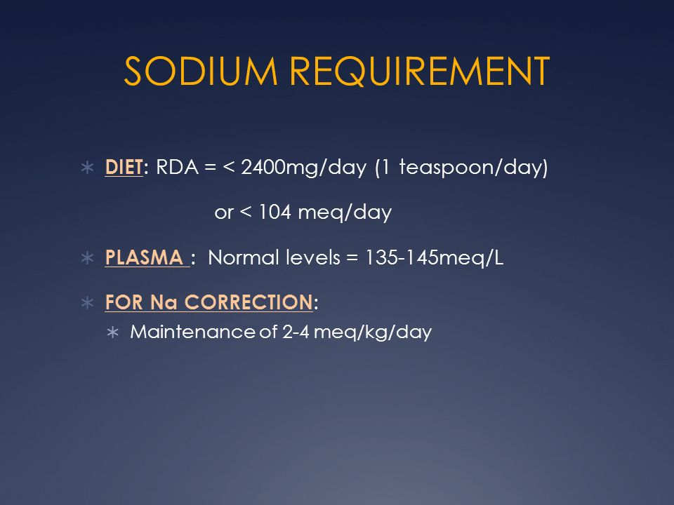 SODIUM REQUIREMENT DIET : RDA = < 2400mg/day (1 teaspoon/day) or < 104 meq/day PLASMA : Normal levels = 135-145meq/L FOR Na CORRECTION : Maintenance o