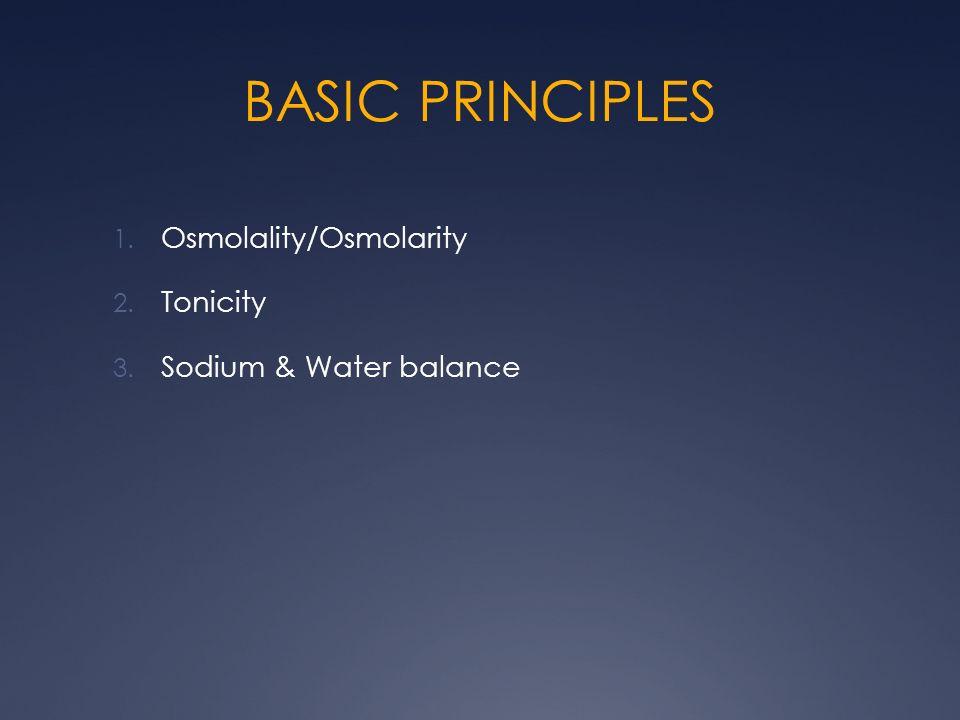 BASIC PRINCIPLES 1. Osmolality/Osmolarity 2. Tonicity 3. Sodium & Water balance