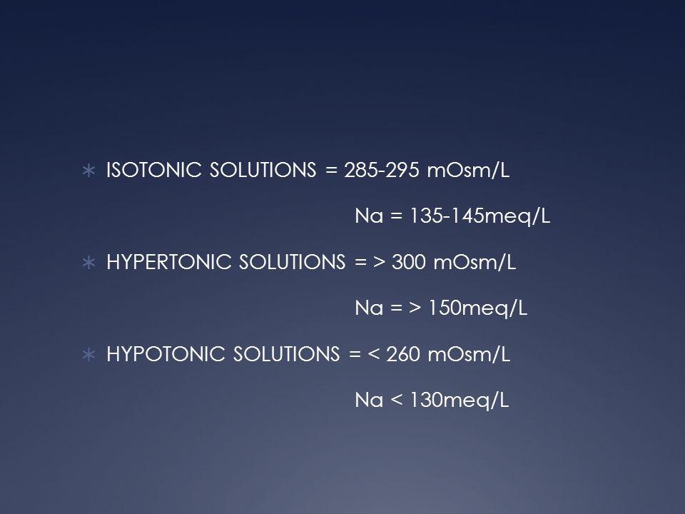 ISOTONIC SOLUTIONS = 285-295 mOsm/L Na = 135-145meq/L HYPERTONIC SOLUTIONS = > 300 mOsm/L Na = > 150meq/L HYPOTONIC SOLUTIONS = < 260 mOsm/L Na < 130m