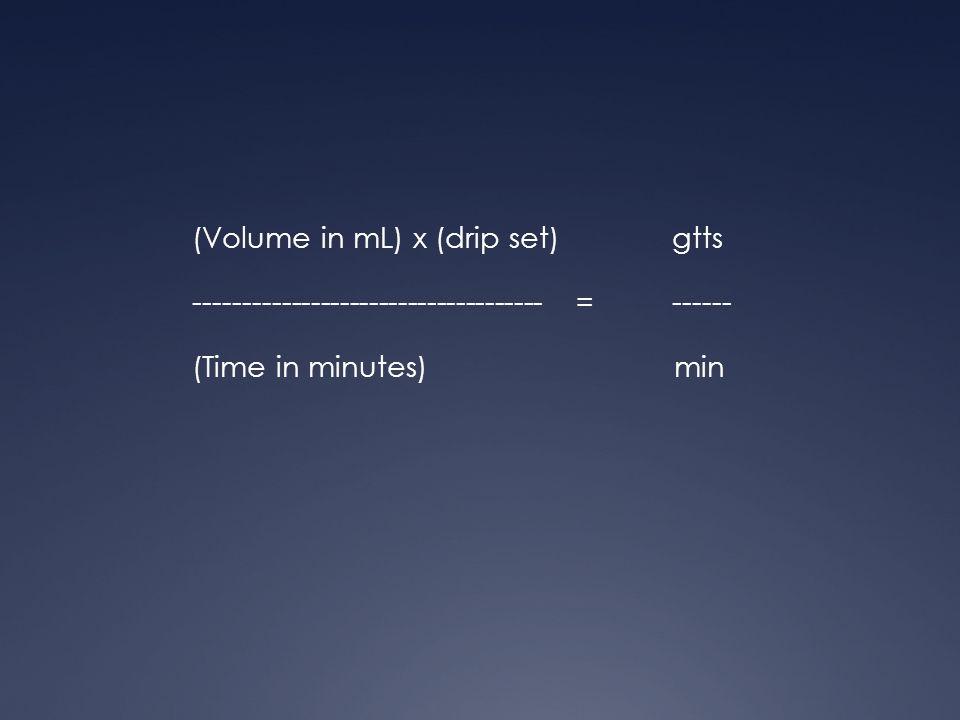 (Volume in mL) x (drip set) gtts ------------------------------------=------ (Time in minutes) min
