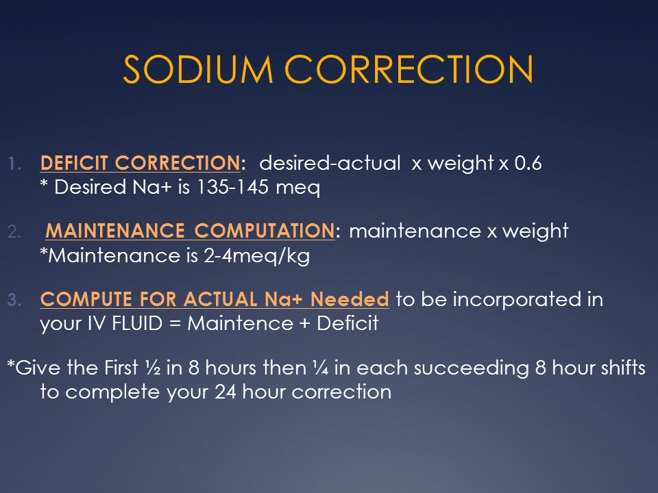 SODIUM CORRECTION 1. DEFICIT CORRECTION : desired-actual x weight x 0.6 * Desired Na+ is 135-145 meq 2. MAINTENANCE COMPUTATION : maintenance x weight