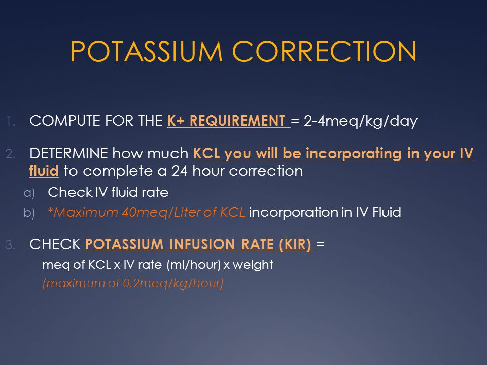 POTASSIUM CORRECTION 1. COMPUTE FOR THE K+ REQUIREMENT = 2-4meq/kg/day 2. DETERMINE how much KCL you will be incorporating in your IV fluid to complet