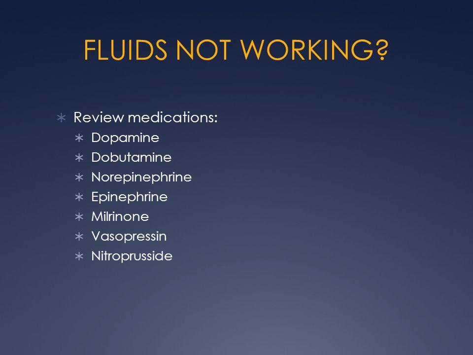 FLUIDS NOT WORKING? Review medications: Dopamine Dobutamine Norepinephrine Epinephrine Milrinone Vasopressin Nitroprusside