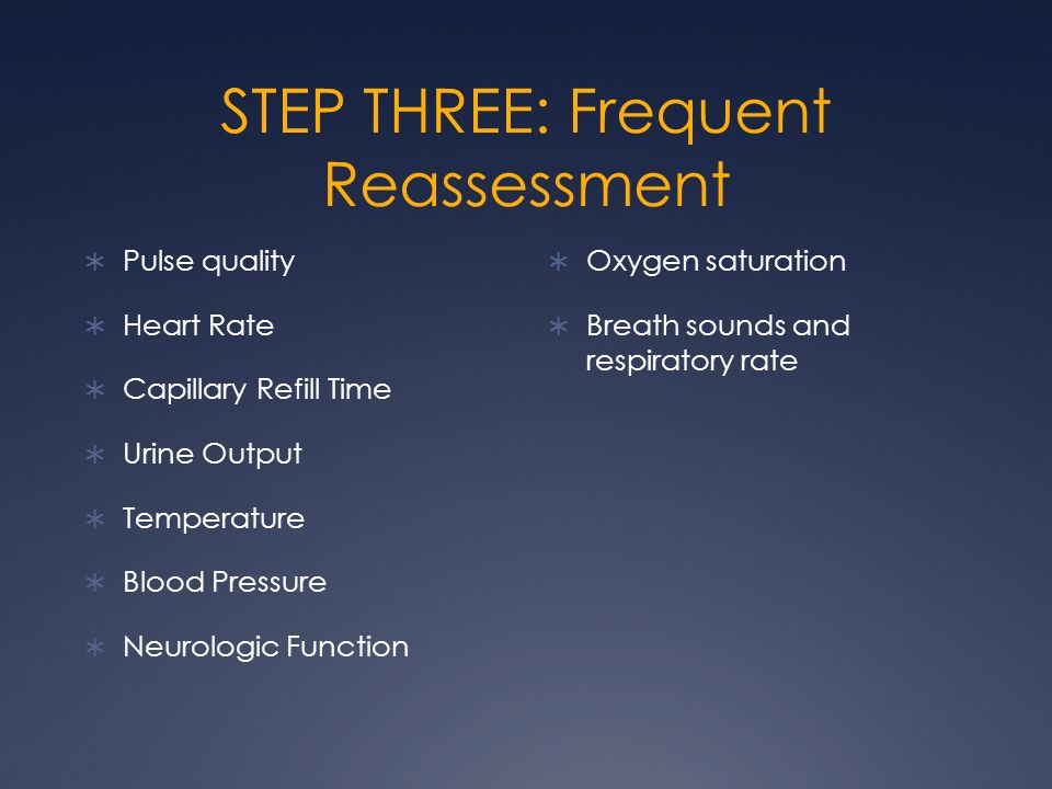 STEP THREE: Frequent Reassessment Pulse quality Heart Rate Capillary Refill Time Urine Output Temperature Blood Pressure Neurologic Function Oxygen sa