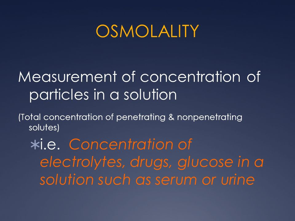 OSMOLALITY Measurement of concentration of particles in a solution (Total concentration of penetrating & nonpenetrating solutes) i.e. Concentration of