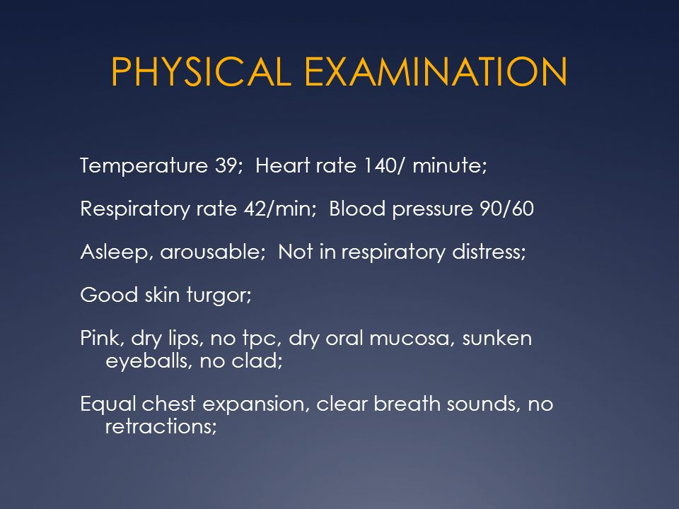 PHYSICAL EXAMINATION Temperature 39; Heart rate 140/ minute; Respiratory rate 42/min; Blood pressure 90/60 Asleep, arousable; Not in respiratory distr