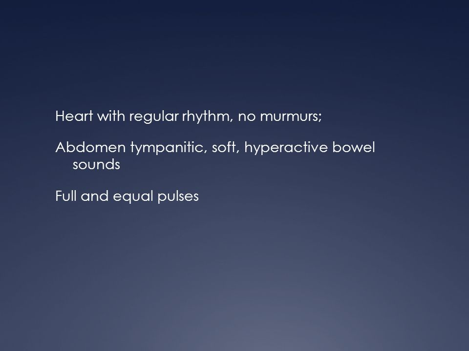 Heart with regular rhythm, no murmurs; Abdomen tympanitic, soft, hyperactive bowel sounds Full and equal pulses
