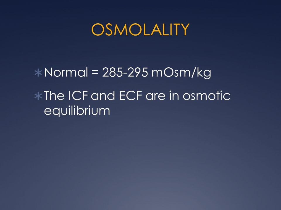OSMOLALITY Normal = 285-295 mOsm/kg The ICF and ECF are in osmotic equilibrium
