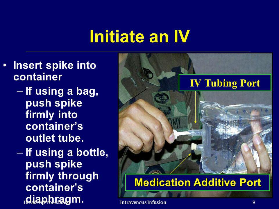 Invasive Procedures10Intravenous Infusion Initiate an IV Hang the container at least 2 feet above the level of the patients heart if possible and squeeze the drip chamber until it is half full of solution