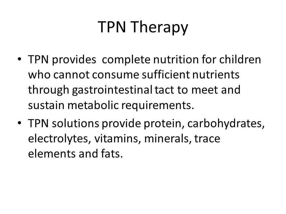 TPN Therapy TPN provides complete nutrition for children who cannot consume sufficient nutrients through gastrointestinal tact to meet and sustain met