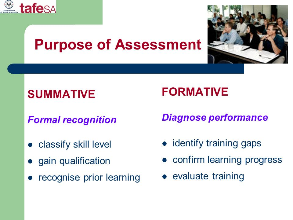 Purpose of Assessment SUMMATIVE Formal recognition classify skill level gain qualification recognise prior learning FORMATIVE Diagnose performance ide