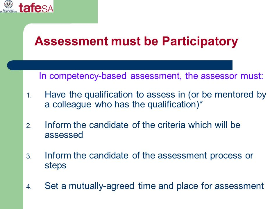 Assessment must be Participatory In competency-based assessment, the assessor must: 1. Have the qualification to assess in (or be mentored by a collea