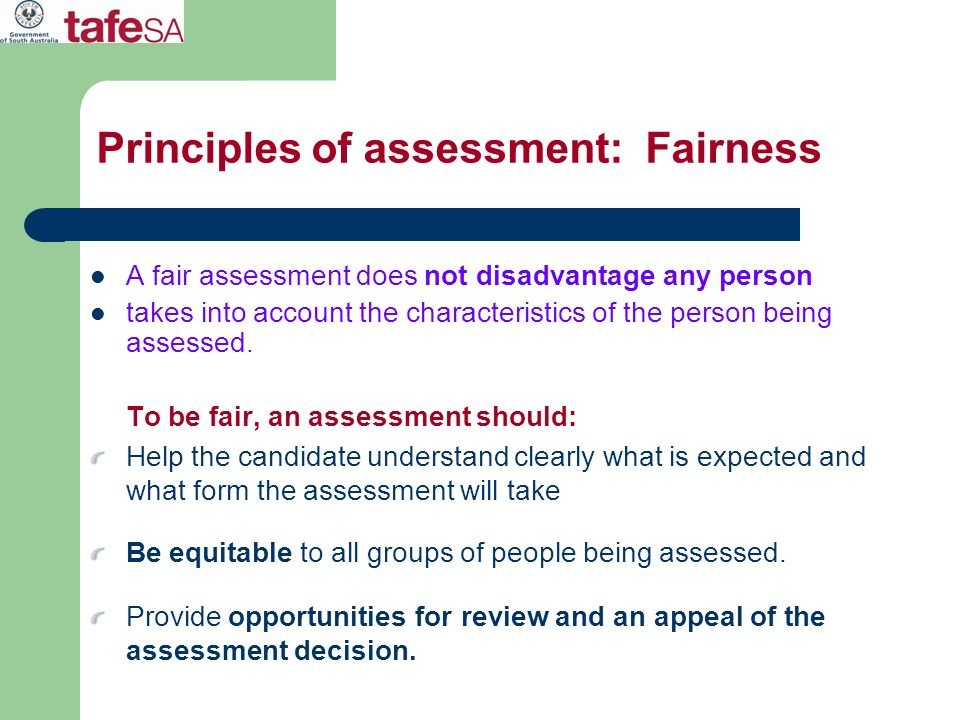 Principles of assessment: Fairness A fair assessment does not disadvantage any person takes into account the characteristics of the person being asses