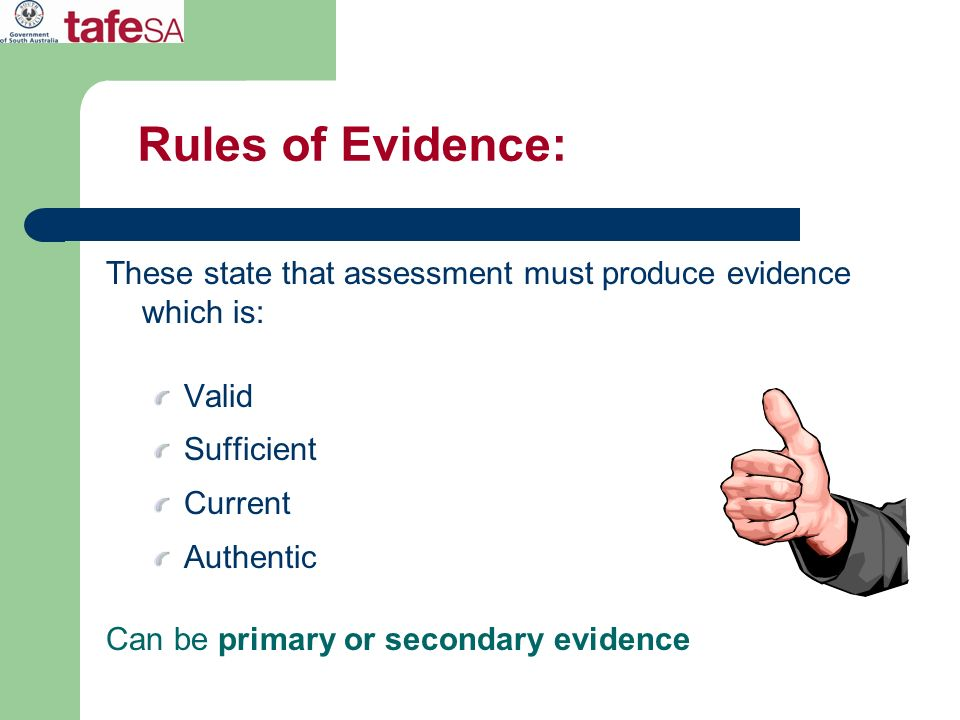Rules of Evidence: These state that assessment must produce evidence which is: Valid Sufficient Current Authentic Can be primary or secondary evidence