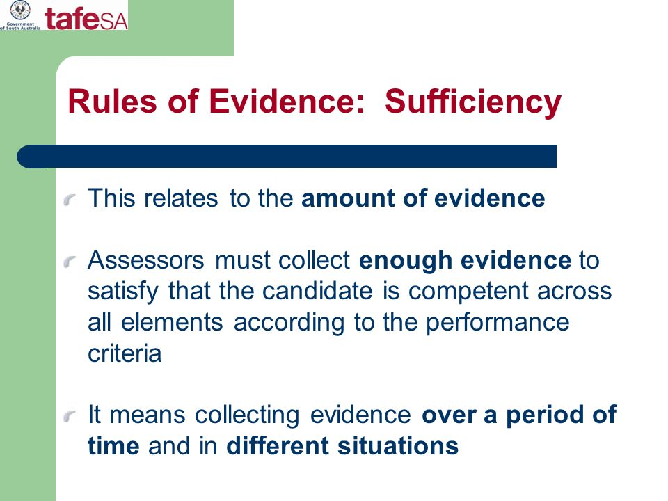 Rules of Evidence: Sufficiency This relates to the amount of evidence Assessors must collect enough evidence to satisfy that the candidate is competen