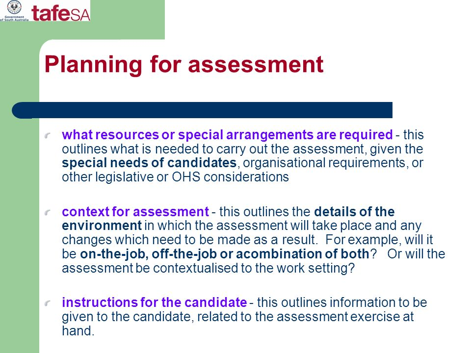 what resources or special arrangements are required - this outlines what is needed to carry out the assessment, given the special needs of candidates,