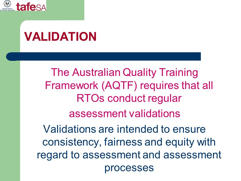 VALIDATION The Australian Quality Training Framework (AQTF) requires that all RTOs conduct regular assessment validations Validations are intended to