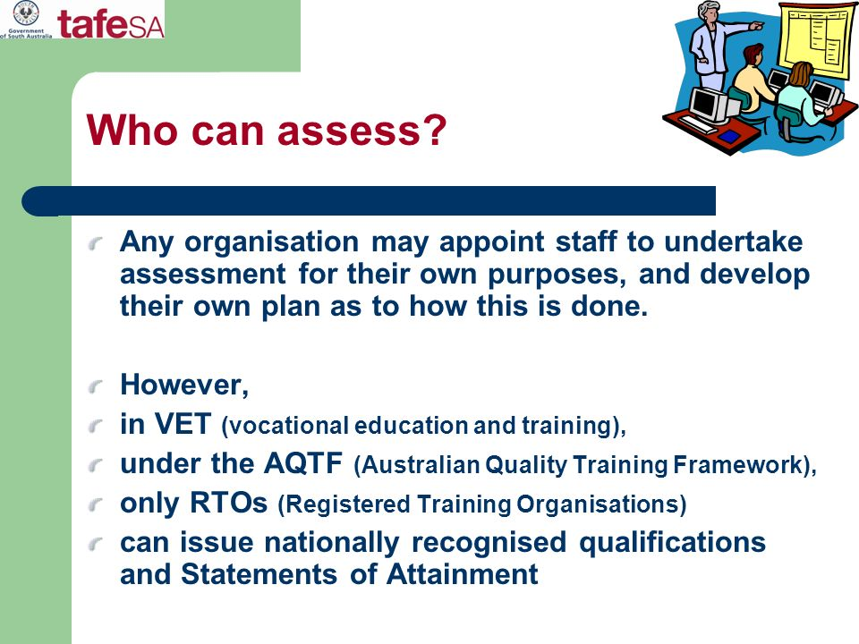 Who can assess? Any organisation may appoint staff to undertake assessment for their own purposes, and develop their own plan as to how this is done.