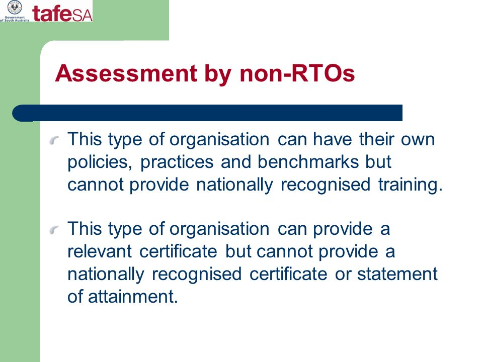 Assessment by non-RTOs This type of organisation can have their own policies, practices and benchmarks but cannot provide nationally recognised traini