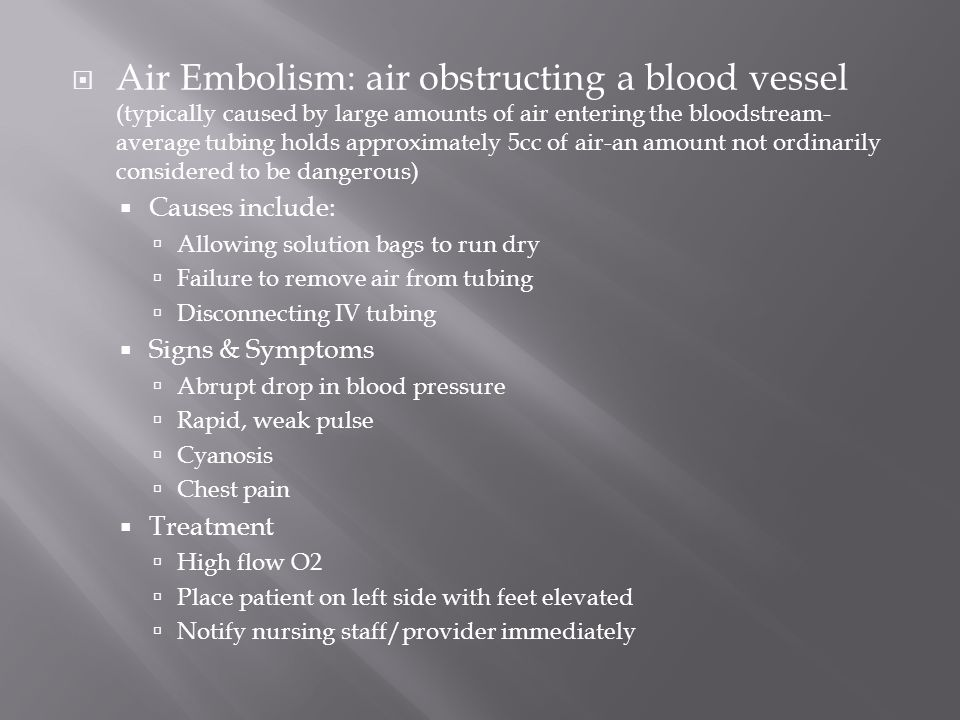 Air Embolism: air obstructing a blood vessel (typically caused by large amounts of air entering the bloodstream- average tubing holds approximately 5c