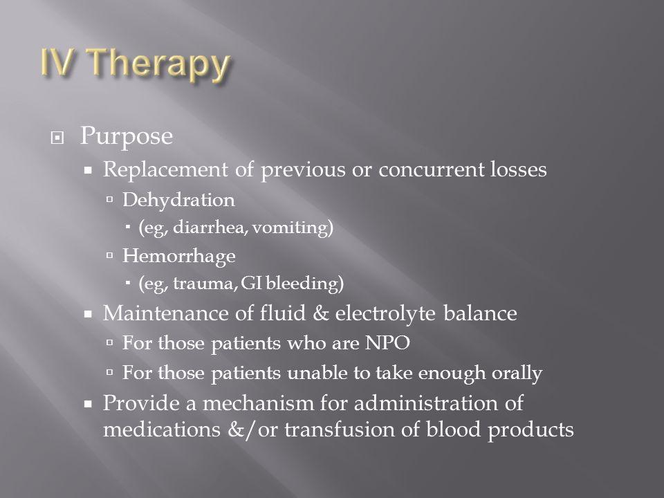 Purpose Replacement of previous or concurrent losses Dehydration (eg, diarrhea, vomiting) Hemorrhage (eg, trauma, GI bleeding) Maintenance of fluid &