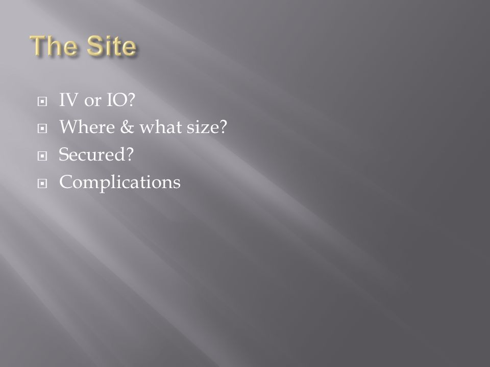 IV or IO? Where & what size? Secured? Complications
