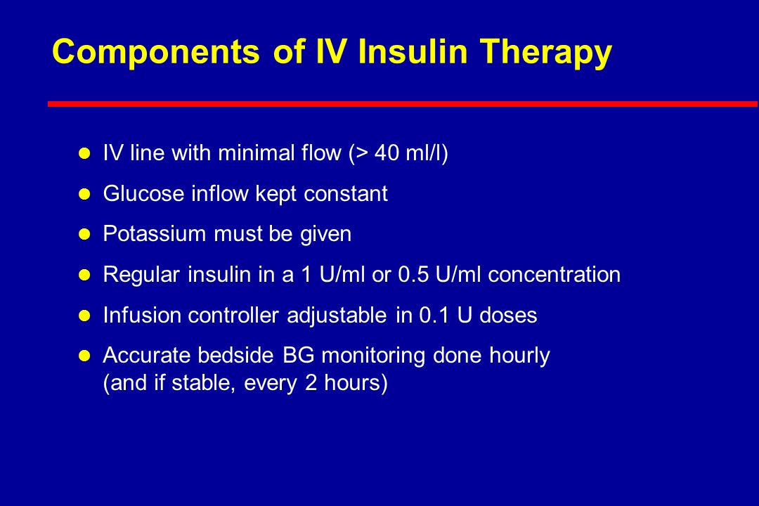 Components of IV Insulin Therapy l IV line with minimal flow (> 40 ml/l) l Glucose inflow kept constant l Potassium must be given l Regular insulin in a 1 U/ml or 0.5 U/ml concentration l Infusion controller adjustable in 0.1 U doses l Accurate bedside BG monitoring done hourly (and if stable, every 2 hours)