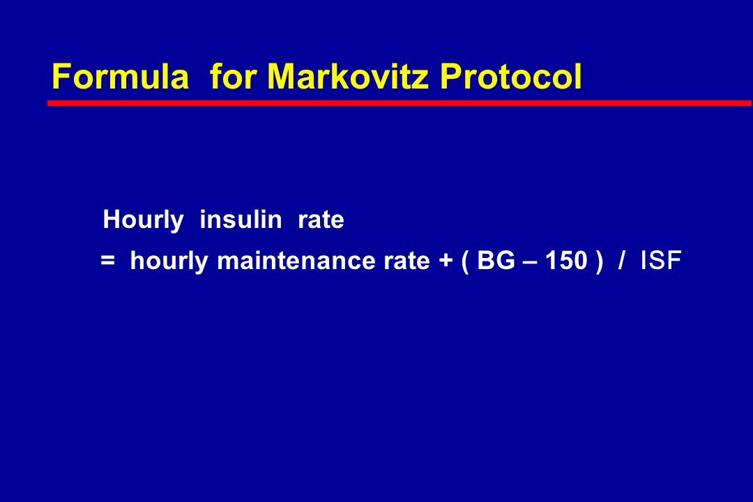 Formula for Markovitz Protocol Hourly insulin rate = hourly maintenance rate + ( BG – 150 ) / ISF
