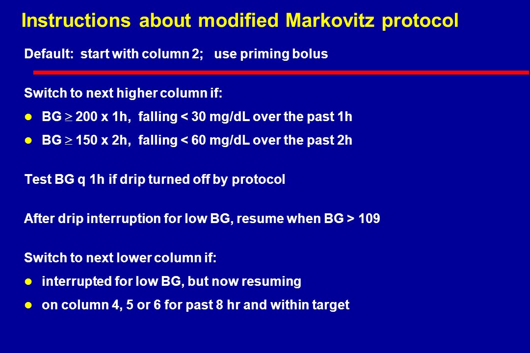 Instructions about modified Markovitz protocol Default: start with column 2; use priming bolus Switch to next higher column if: l BG 200 x 1h, falling < 30 mg/dL over the past 1h l BG 150 x 2h, falling < 60 mg/dL over the past 2h Test BG q 1h if drip turned off by protocol After drip interruption for low BG, resume when BG > 109 Switch to next lower column if: l interrupted for low BG, but now resuming l on column 4, 5 or 6 for past 8 hr and within target