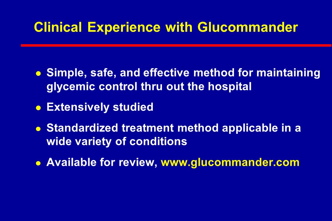 Clinical Experience with Glucommander l Simple, safe, and effective method for maintaining glycemic control thru out the hospital l Extensively studied l Standardized treatment method applicable in a wide variety of conditions l Available for review, www.glucommander.com